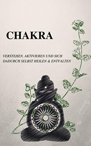 Chakra: Chakren Verstehen, Aktivieren und sich dadurch selbst Heilen