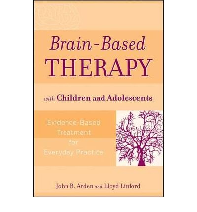 [(Brain-based Therapy with Children and Adolescents: Evidence-based Treatment for Everyday Practice)] [Author: John B. Arden] published on (November, 2008)