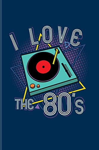 I Love The 80's: Funny Music Quotes Journal For Djs, Vinyl Records Player, 80S, Discs & Retro Vintage Fans - 6x9 - 100 Blank Graph Paper Pages