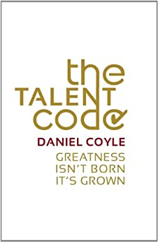 The Talent Code: Greatness isn't born. It's grown de [Coyle, Daniel]
