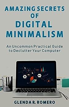 Amazing Secrets of Digital Minimalism: An Uncommon Practical Guide to Declutter Your Computer (English Edition) de [R. Romero, Glenda]