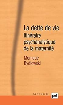 La dette de vie: Itinéraire psychanalytique de la maternité par [Bydlowski, Monique]