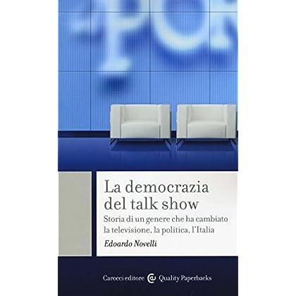 La Democrazia Del Talk Show. Storia Di Un Genere Che Ha Cambiato La Televisione, La Politica, L'italia