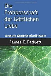 Die Frohbotschaft der Göttlichen Liebe: Jesus von Nazareth schreibt durch James E. Padgett