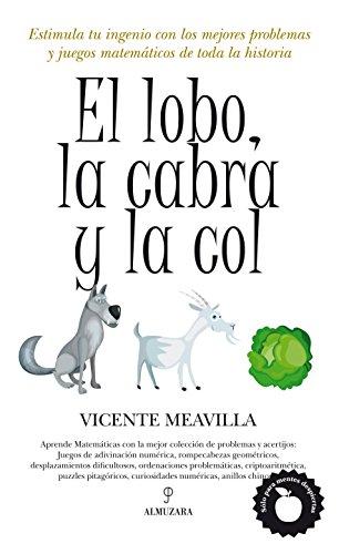 El lobo, la cabra y la col: Estimula tu ingenio con los mejores problemas y juegos matemáticos de toda la historia (Mathemática) por Vicente Meavilla Seguí