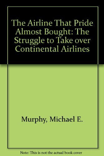 the-airline-that-pride-almost-bought-the-struggle-to-take-over-continental-airlines-by-michael-e-mur