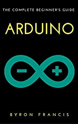 Arduino : The Complete Beginner's Guide - Step By Step Instructions (The Black Book)