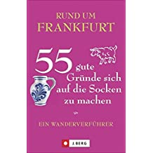 Frankfurt wandern und erleben: Ein Wanderverführer für Frankfurt und Umgebung. 55 Touren zu Natur, Kultur und Genuss in diesem Ausflugs- und Wanderführer. Zu Fuß unterwegs rund um Frankfurt.