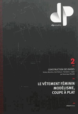 Le vtement fminin, modlisme, coupe  plat : Volume 2, Construction des bases : vestes, manches, cols tailleurs, pantalons, capes