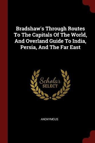 Bradshaw's Through Routes To The Capitals Of The World, And Overland Guide To India, Persia, And The Far East por Anonymous