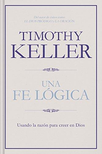 Una fe lógica: Usando la razón para creer en Dios por Timothy Keller