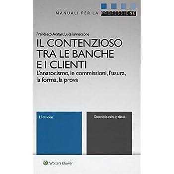 Il Contenzioso Tra Le Banche E I Clienti. L'anatocismo, Le Commissioni, L'usura, La Forma, La Prova. Con Aggiornamento Online