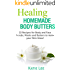 Healing Homemade Body Butter: 22 Body and Face Scrubs, Masks and Butter Recipes to make your Skin Glow!