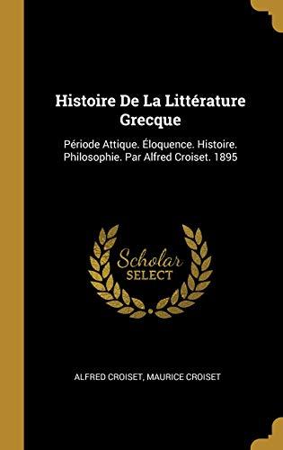 Histoire de la Littérature Grecque: Période Attique. Éloquence. Histoire. Philosophie. Par Alfred Croiset. 1895 par Alfred Croiset