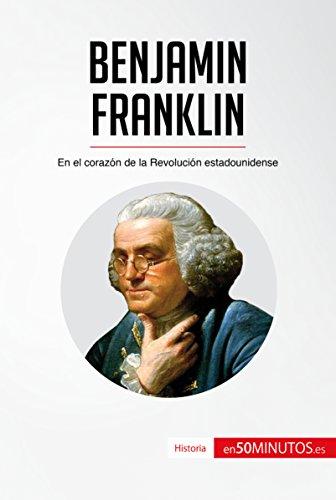 Benjamin Franklin: En el corazón de la Revolución estadounidense (Historia) (Spanish Edition)