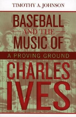 [(Baseball and the Music of Charles Ives: A Proving Ground)] [Author: Timothy A. Johnson] published on (July, 2004)