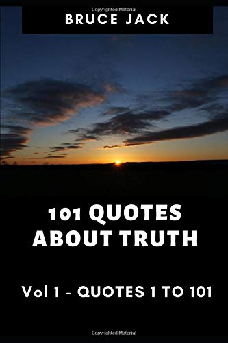 1O1 QUOTES ABOUT TRUTH: VOL1 QUOTES 1 TO 101