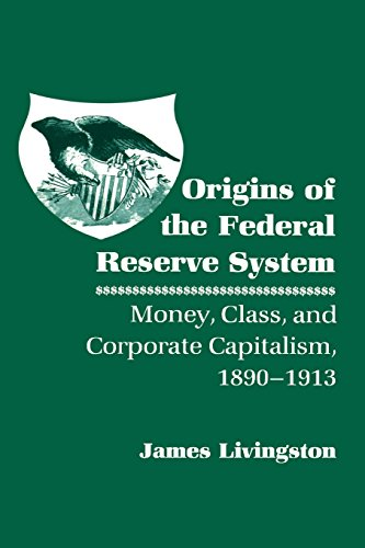 Origins of the Federal Reserve System: Money, Class and Corporate Capitalism, 1890-1913