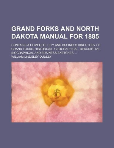 Grand Forks and North Dakota Manual for 1885; Contains a Complete City and Business Directory of Grand Forks. Historical, Geographical, Descriptive, Biographical and Business Sketches -