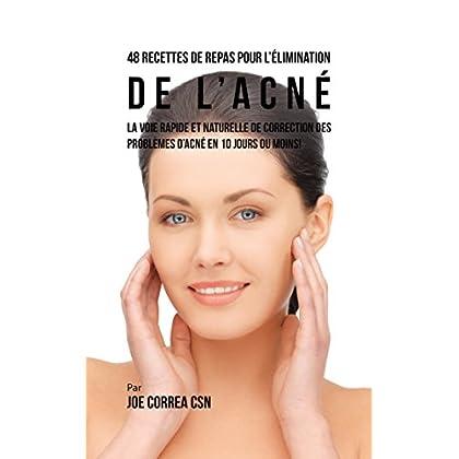 48 Recettes de Repas pour l'élimination de l'acné: La voie rapide et naturelle pour résoudre les problèmes d'acné en 10 jours ou moins!
