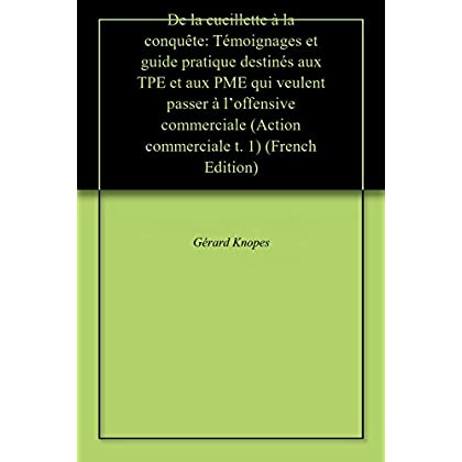 De la cueillette à la conquête: Témoignages et guide pratique destinés aux TPE et aux PME qui veulent passer à l'offensive commerciale (Action commerciale t. 1)