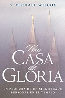 Una Casa de Gloria (House of Glory): Finding Personal Meaning in the Temple de [Wilcox, S. Michael]