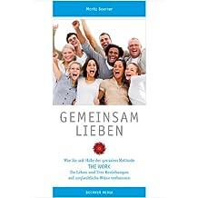 Gemeinsam Lieben: Wie Sie mit Hilfe der genialen Methode ›THE WORK‹ Ihr Leben und Ihre Beziehungen auf unglaubliche Weise verbessern. (German Edition)