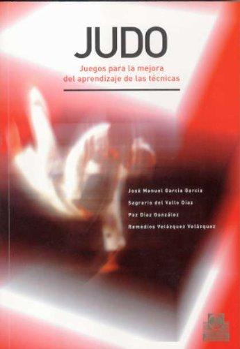 Judo: Juegos para la mejora del aprendizaje de las tecnicas / Games To Improve the Learning of Techniques por Jose Manuel Garcia Garcia, Sagrario del Valle Diaz, Paz Diaz Gonzalez, Remedios Velazquez Velazquez