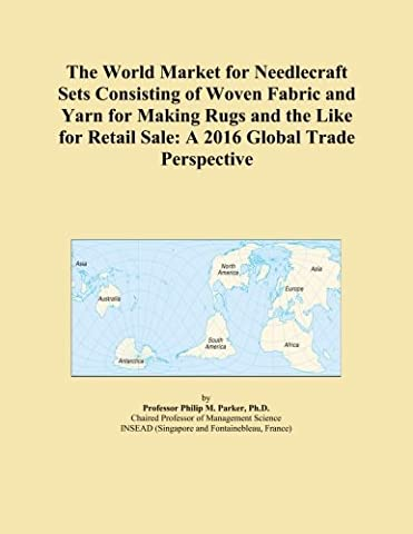 The World Market for Needlecraft Sets Consisting of Woven Fabric and Yarn for Making Rugs and the Like for Retail Sale: A 2016 Global Trade Perspective
