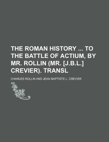 The Roman History to the Battle of Actium, by Mr. Rollin (Mr. [J.b.l.] Crevier). Transl