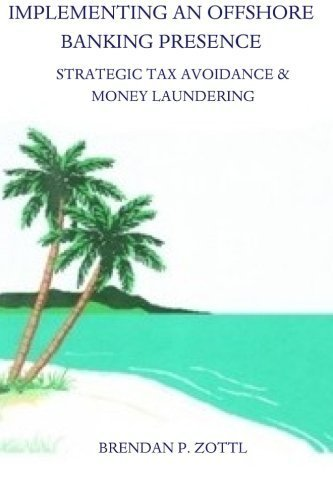 Implementing An Offshore Banking Presence: Strategic Tax Avoidance And Money Laundering by Brendan Zottl (2013-01-07)