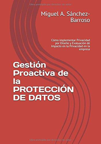 Gestión Proactiva de la PROTECCIÓN DE DATOS: Cómo implementar Privacidad por Diseño y Evaluación de Impacto en la Privacidad en la empresa por Miguel A. Sánchez-Barroso