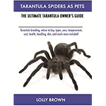 Tarantula Spiders As Pets: Tarantula breeding, where to buy, types, care, temperament, cost, health, handling, diet, and much more included! The Ultimate Tarantula Owner's Guide (English Edition)
