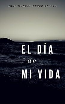 EL DÍA DE MI VIDA (Spanish Edition) by [Pérez Rivera, José Manuel]