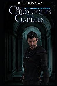 Les Chroniques du Gardien, tome 1 : Le Talisman des Ages par Krystofer Shan Duncan