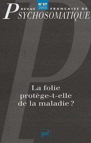 Revue franaise de psychosomatique, N 27, 2005 : La folie protge-t-elle de la maladie ?