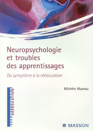 Neuropsychologie et troubles des apprentissages - Du sypmtôme à la rééducation: DU SYMPTOME A LA REEDUCATION
