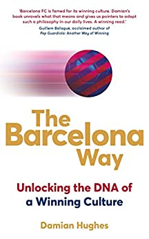 The Barcelona Way: Unlocking the DNA of a Winning Culture by [Hughes, Damian]