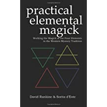 Practical Elemental Magick: Working the Magick of Air Fire Water & Earth in the Western Esoteric Tradition: Working the Magick of the Four Elements of ... and Earth in the Western Esoteric Traditions