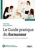 Le Guide pratique du formateur: Concevoir, animer, évaluer une formation...