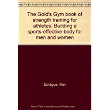 The Gold's Gym book of strength training for athletes: Building a sports-effe...