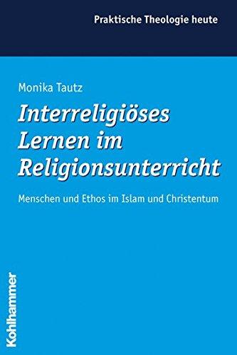 Interreligiöses Lernen im Religionsunterricht: Menschen und Ethos im Islam und Christentum (Praktische Theologie heute, Band 90)