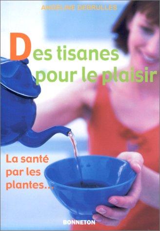 Des tisanes pour le plaisir : La Santé par les plantes par Angéline Debrulles