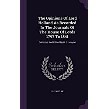 The Opinions of Lord Holland as Recorded in the Journals of the House of Lords 1797 to 1841: Collected and Edited by D. C. Moylan