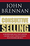Consultive Selling: Close more sales, build trust and improve customer loyalty through consultative sales processes and skills by John N. Brennan (2009-03-04)