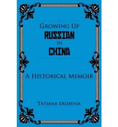 [{ Growing Up Russian in China: A Historical Memoir By Erohina, Tatiana ( Author ) Oct - 21- 2011 ( Paperback ) } ]