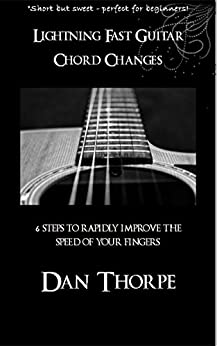 Lightning Fast Guitar Chord Changes: 6 steps to rapidly improve the speed of your fingers (English Edition) par [Thorpe, Dan]