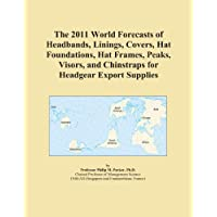 The 2011 World Forecasts of Headbands, Linings, Covers, Hat Foundations, Hat Frames, Peaks, Visors, and Chinstraps for Headgear Export Supplies