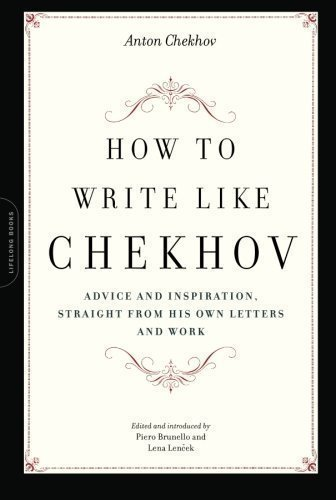How to Write Like Chekhov: Advice and Inspiration, Straight from His Own Letters and Work: Advice and Inspiration, from His Own Letters and Work 1st (first) Da Capo Press Edition by Chekhov, Anton published by Marlowe & Co (2008)