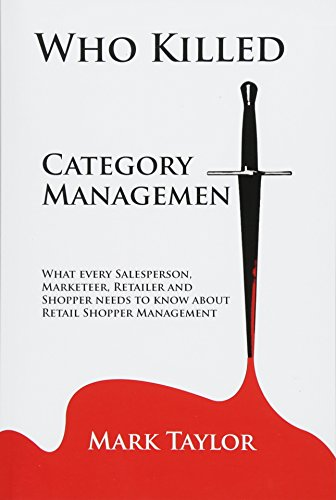 Who Killed Category Management: What every Salesperson, Marketeer, Retailer and Shopper needs to know about Retail Shopper Management
